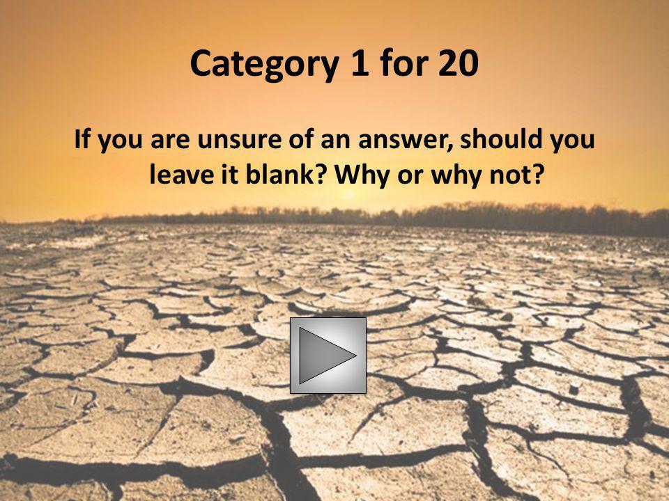 Category 1 for 20 If you are unsure of an answer, should you leave it blank Why or why not