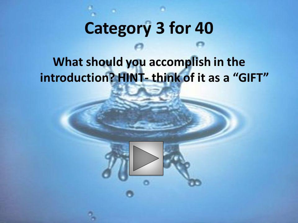 Category 3 for 40 What should you accomplish in the introduction HINT- think of it as a GIFT
