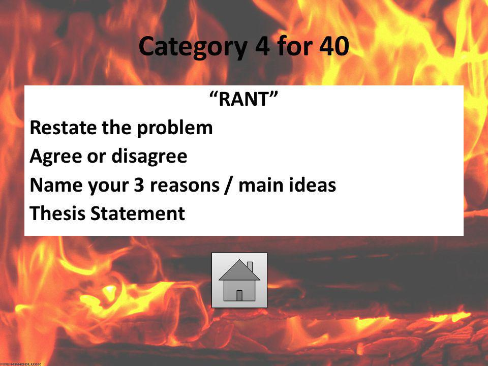 Category 4 for 40 RANT Restate the problem Agree or disagree Name your 3 reasons / main ideas Thesis Statement