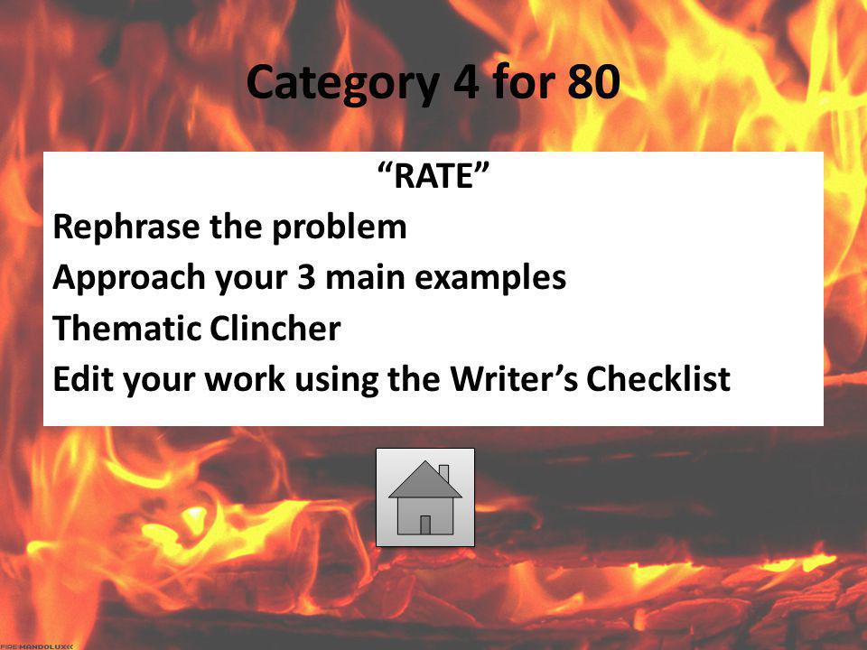 Category 4 for 80 RATE Rephrase the problem Approach your 3 main examples Thematic Clincher Edit your work using the Writer's Checklist