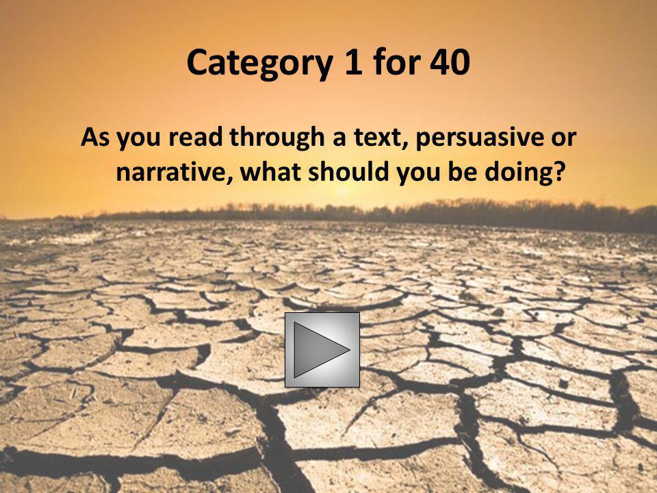 Category 1 for 40 As you read through a text, persuasive or narrative, what should you be doing