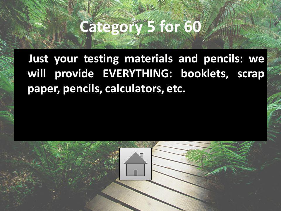 Category 5 for 60 Just your testing materials and pencils: we will provide EVERYTHING: booklets, scrap paper, pencils, calculators, etc.