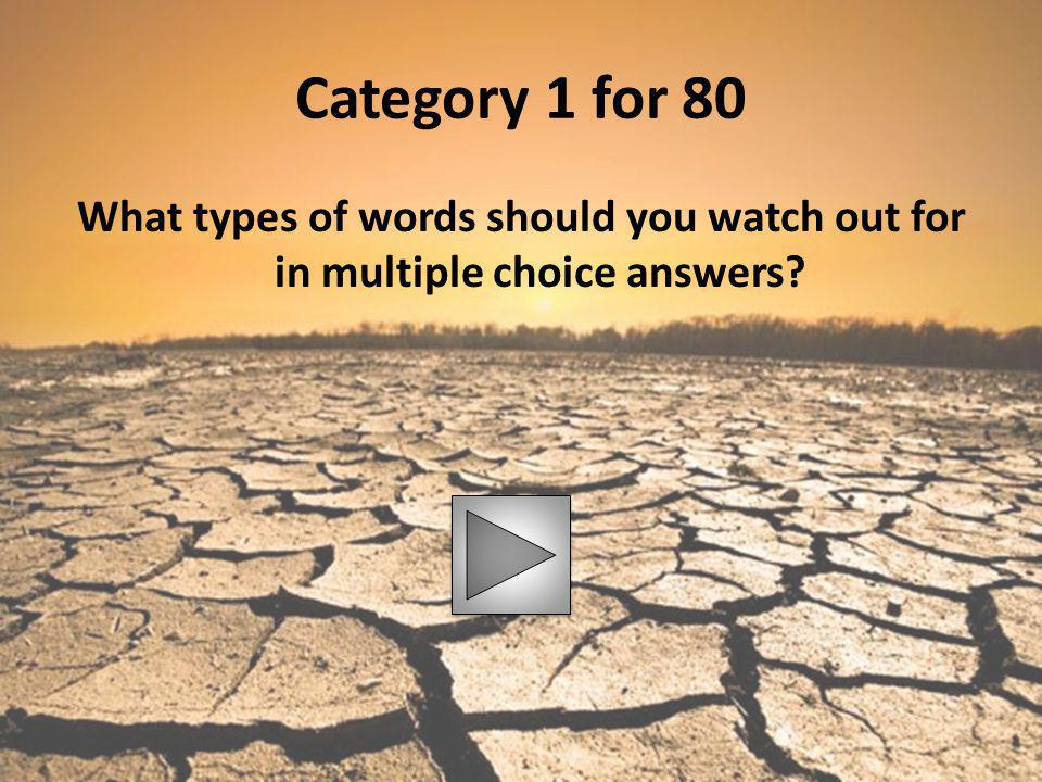 Category 1 for 80 What types of words should you watch out for in multiple choice answers