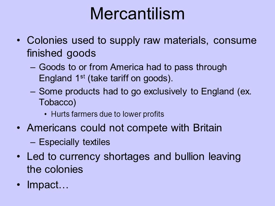 Mercantilism Colonies used to supply raw materials, consume finished goods.