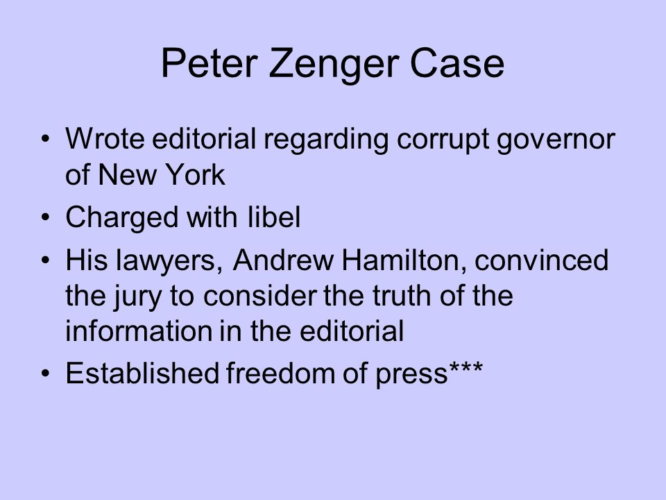 Peter Zenger Case Wrote editorial regarding corrupt governor of New York. Charged with libel.