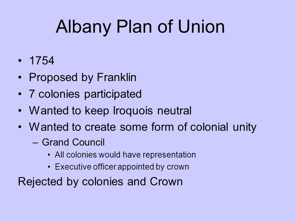 Albany Plan of Union 1754 Proposed by Franklin 7 colonies participated