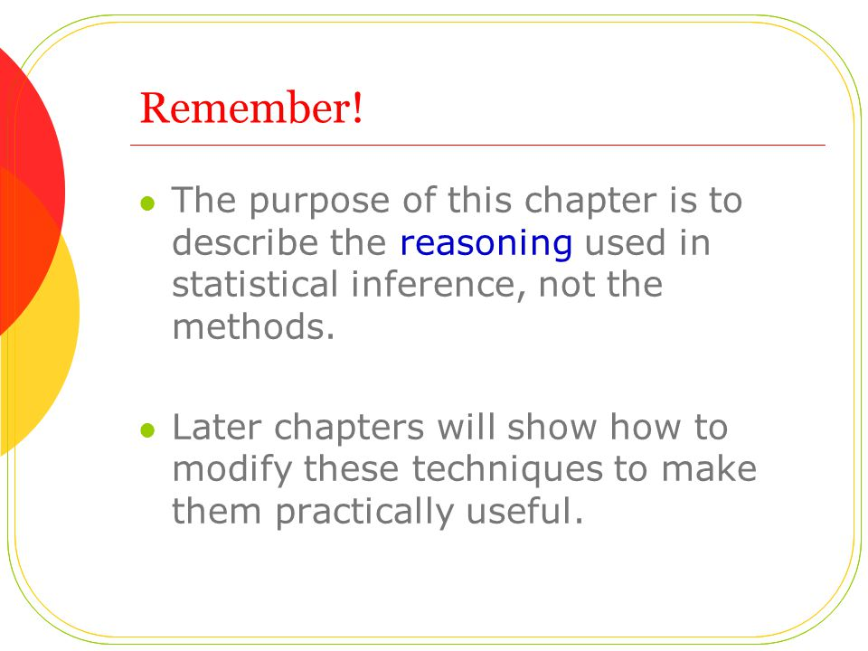 Remember! The purpose of this chapter is to describe the reasoning used in statistical inference, not the methods.