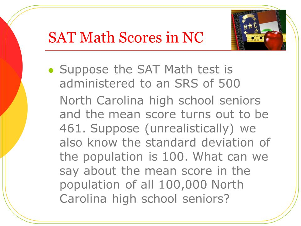 SAT Math Scores in NC Suppose the SAT Math test is administered to an SRS of 500.