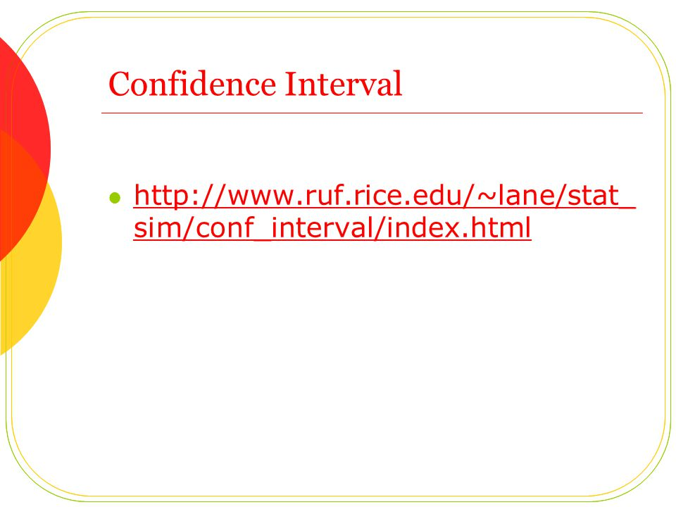 Confidence Interval http://www.ruf.rice.edu/~lane/stat_sim/conf_interval/index.html