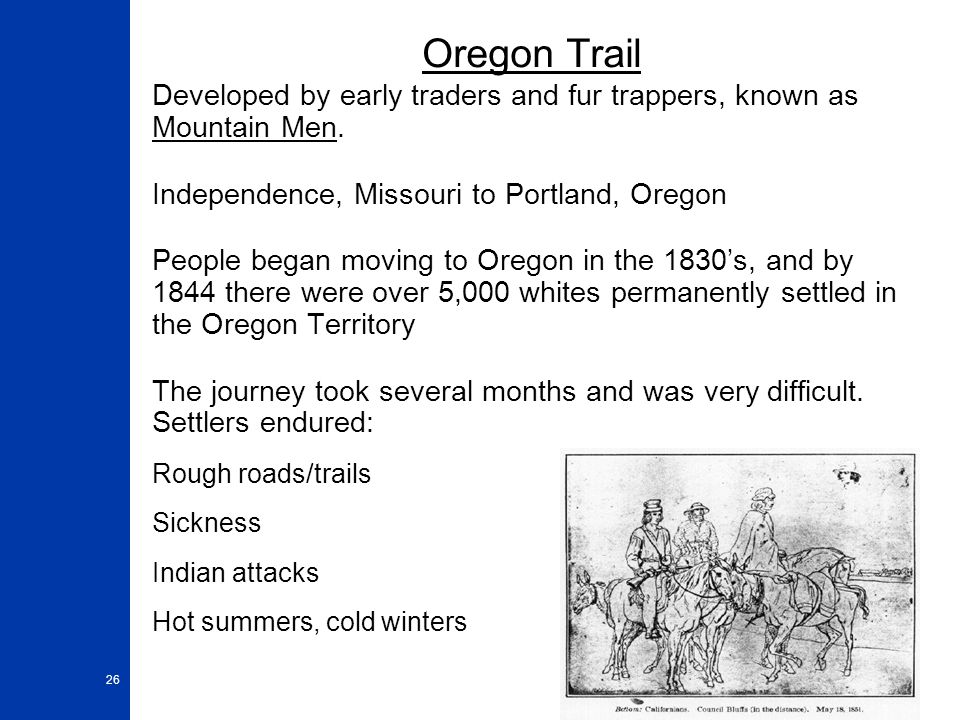 Oregon Trail Developed by early traders and fur trappers, known as Mountain Men. Independence, Missouri to Portland, Oregon.