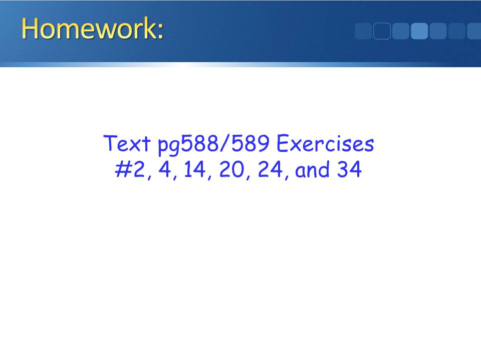 Homework: Text pg588/589 Exercises #2, 4, 14, 20, 24, and 34