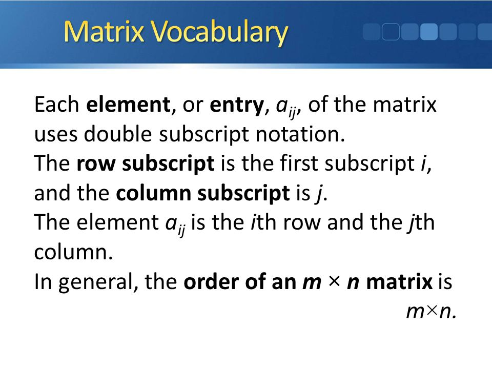 Matrix Vocabulary Each element, or entry, aij, of the matrix uses double subscript notation.