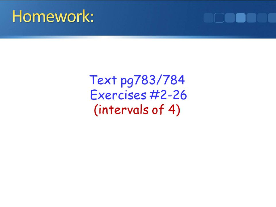 Homework: Text pg783/784 Exercises #2-26 (intervals of 4)