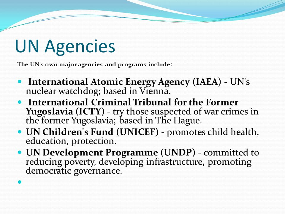 UN Agencies The UN s own major agencies and programs include: International Atomic Energy Agency (IAEA) - UN s nuclear watchdog; based in Vienna.