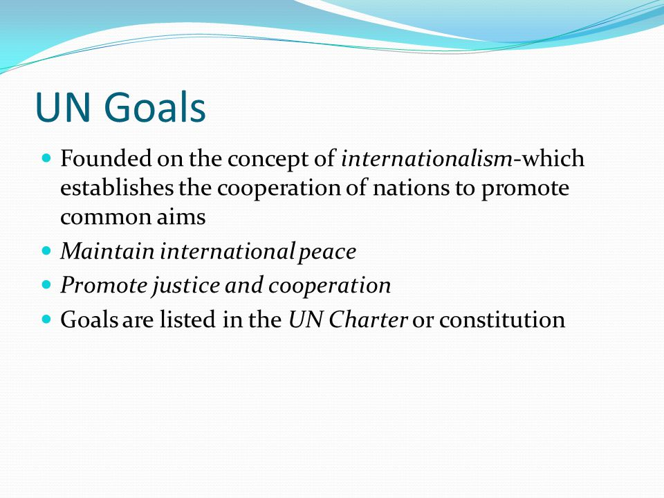 UN Goals Founded on the concept of internationalism-which establishes the cooperation of nations to promote common aims.