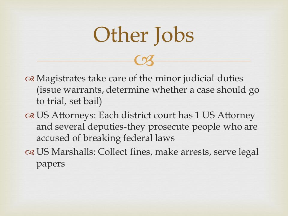 Other Jobs Magistrates take care of the minor judicial duties (issue warrants, determine whether a case should go to trial, set bail)