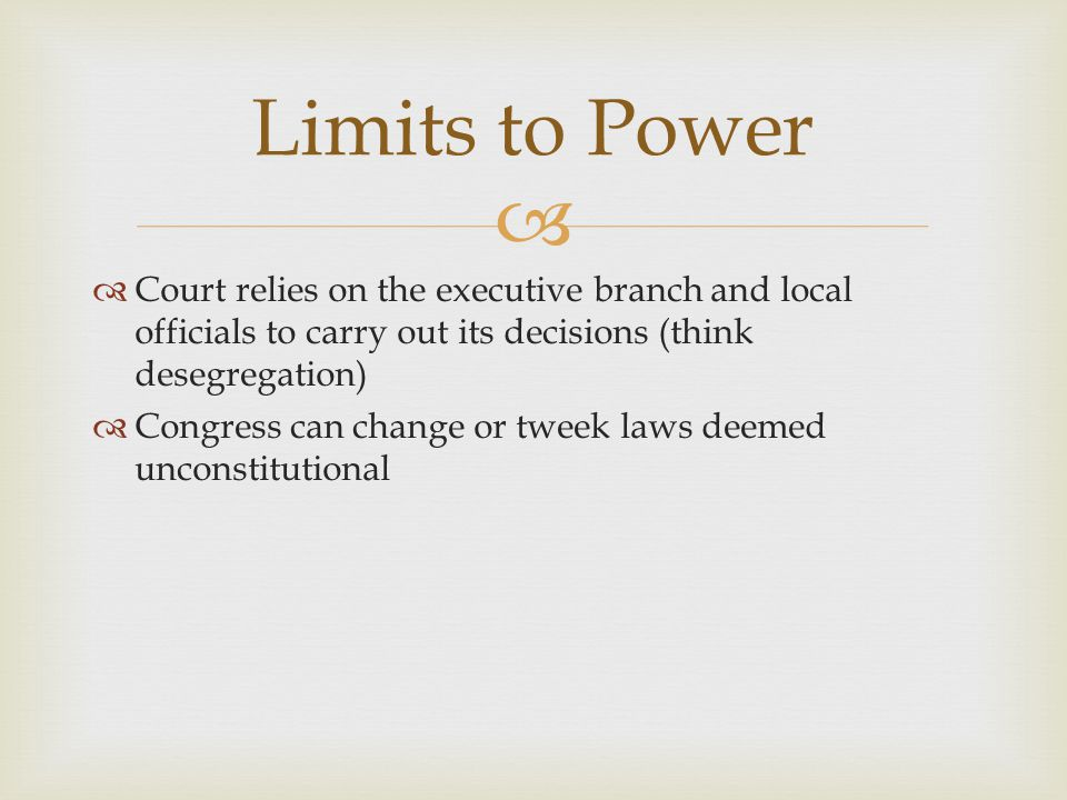 Limits to Power Court relies on the executive branch and local officials to carry out its decisions (think desegregation)