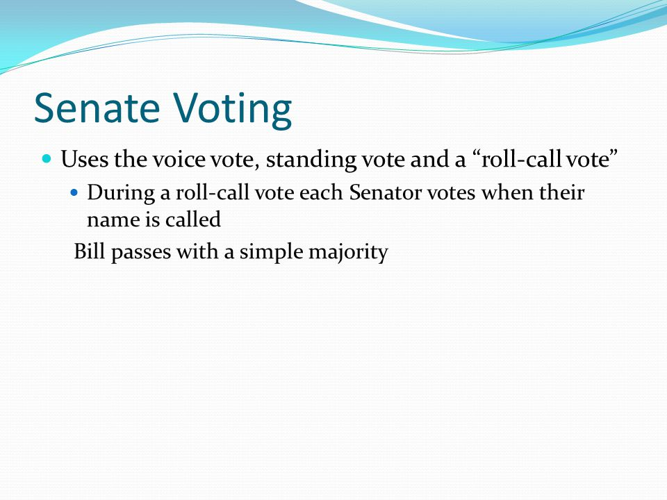 Senate Voting Uses the voice vote, standing vote and a roll-call vote During a roll-call vote each Senator votes when their name is called.