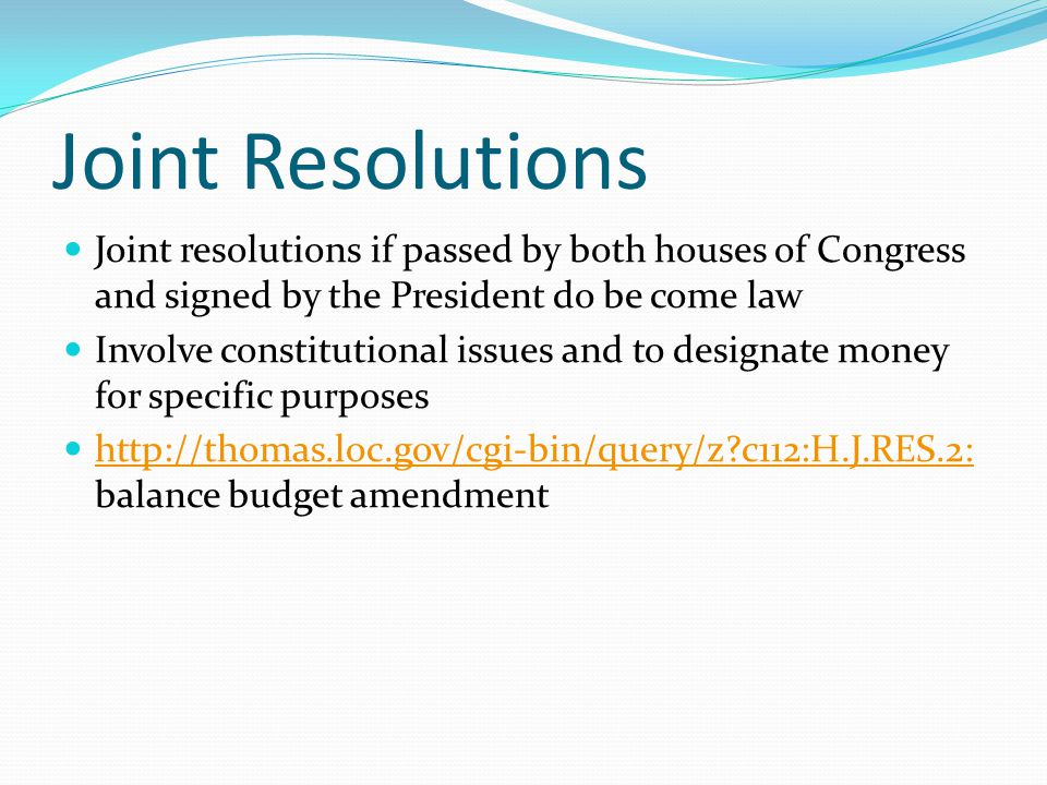 Joint Resolutions Joint resolutions if passed by both houses of Congress and signed by the President do be come law.