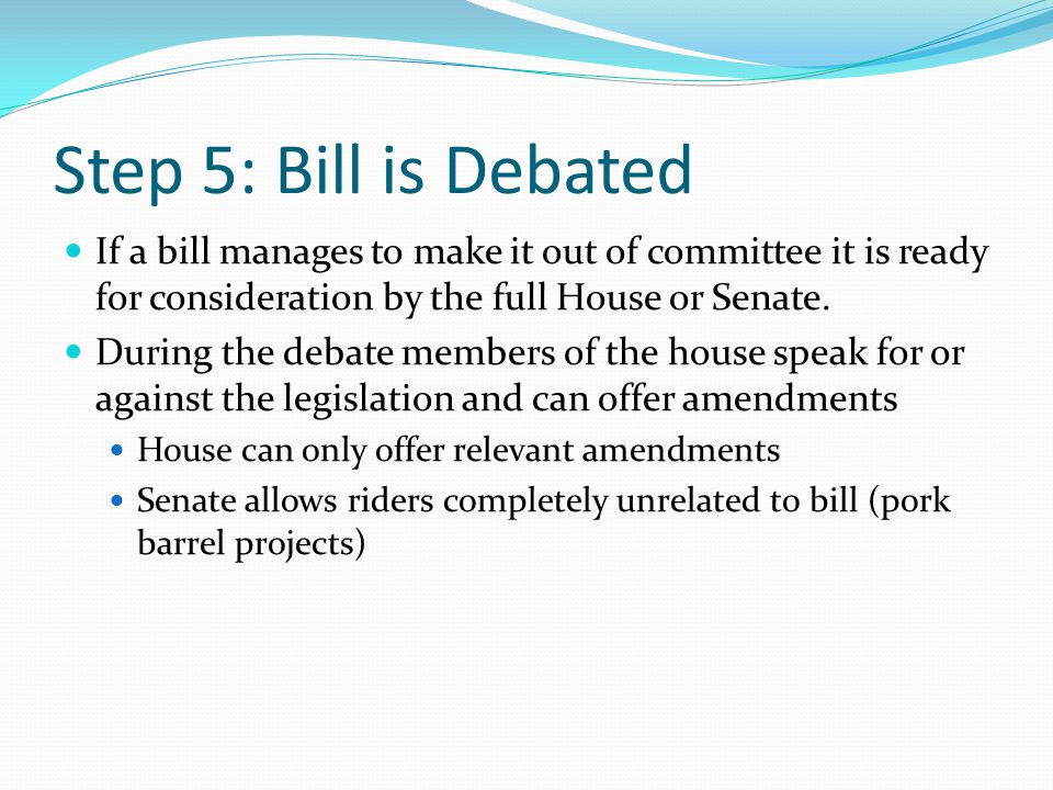 Step 5: Bill is Debated If a bill manages to make it out of committee it is ready for consideration by the full House or Senate.