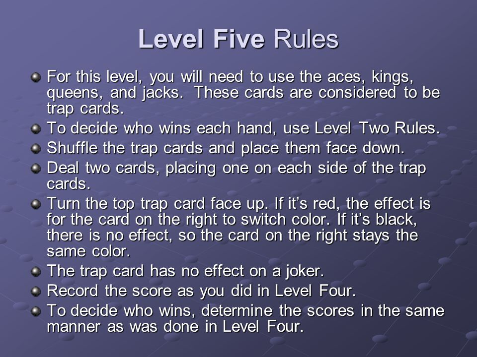 Level Five Rules For this level, you will need to use the aces, kings, queens, and jacks. These cards are considered to be trap cards.