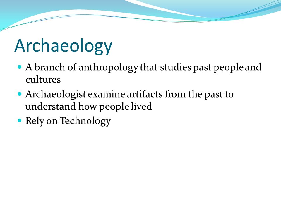 Archaeology A branch of anthropology that studies past people and cultures.