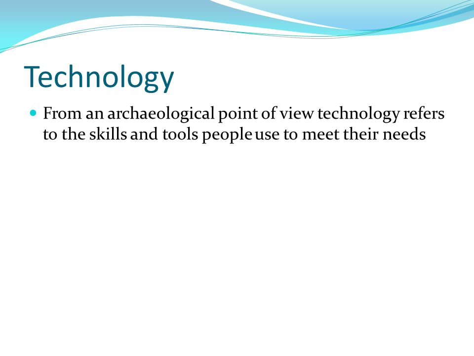 Technology From an archaeological point of view technology refers to the skills and tools people use to meet their needs.