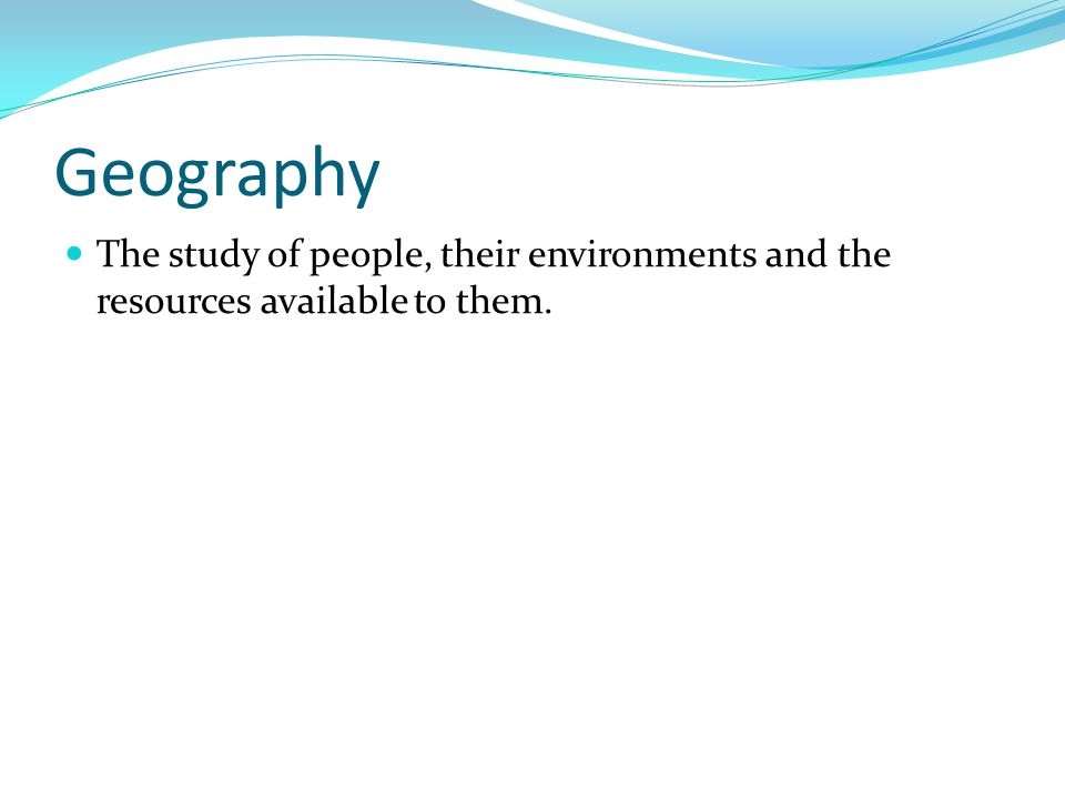Geography The study of people, their environments and the resources available to them.