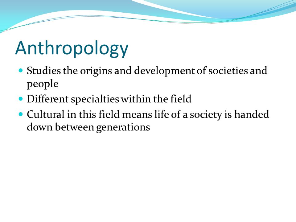 Anthropology Studies the origins and development of societies and people. Different specialties within the field.