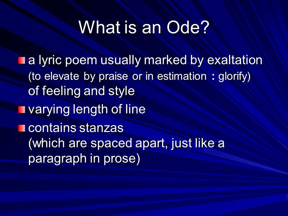 What is an Ode a lyric poem usually marked by exaltation (to elevate by praise or in estimation : glorify) of feeling and style.