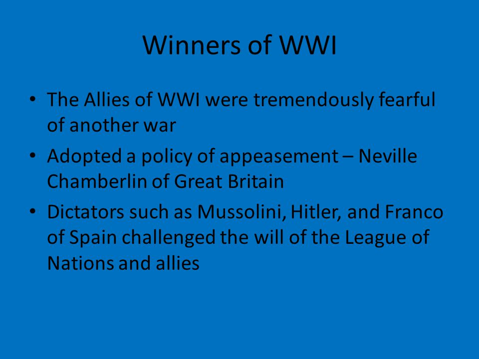Winners of WWI The Allies of WWI were tremendously fearful of another war. Adopted a policy of appeasement – Neville Chamberlin of Great Britain.