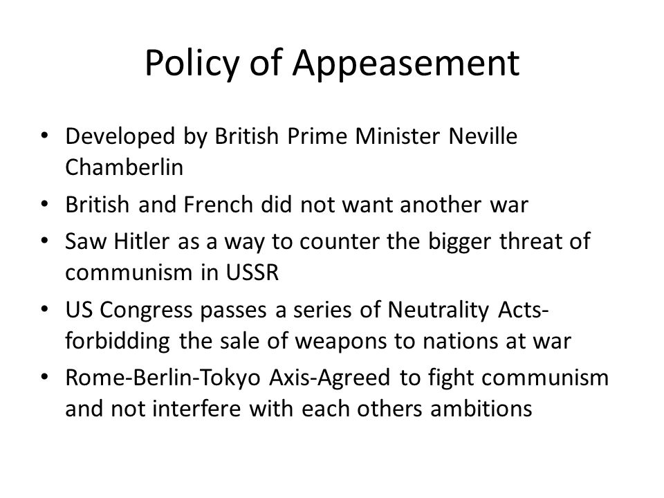 Policy of Appeasement Developed by British Prime Minister Neville Chamberlin. British and French did not want another war.