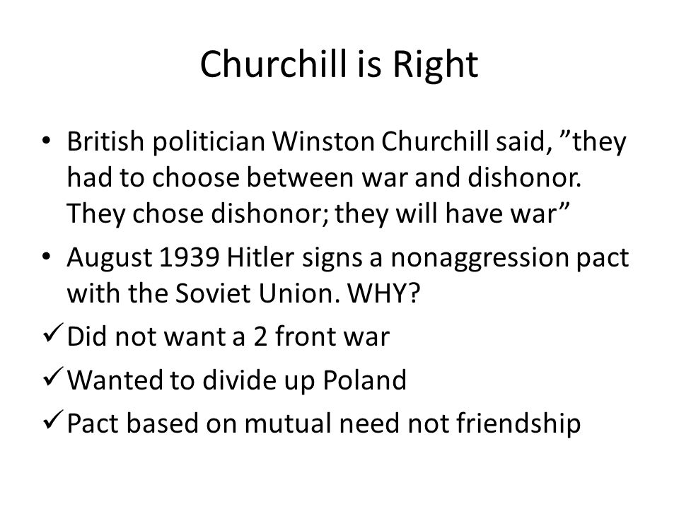 Churchill is Right British politician Winston Churchill said, they had to choose between war and dishonor. They chose dishonor; they will have war