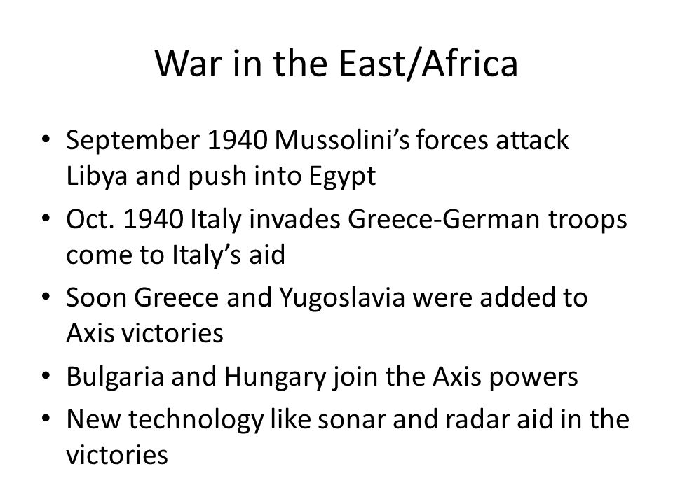 War in the East/Africa September 1940 Mussolini's forces attack Libya and push into Egypt.