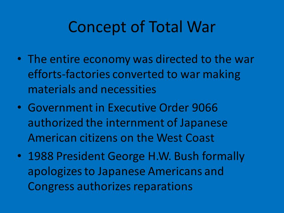 Concept of Total War The entire economy was directed to the war efforts-factories converted to war making materials and necessities.