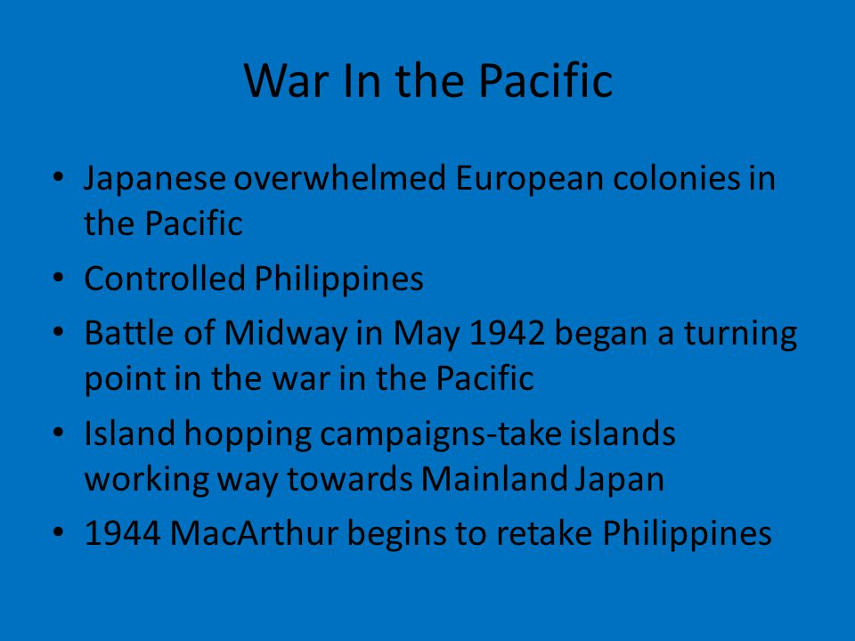 War In the Pacific Japanese overwhelmed European colonies in the Pacific. Controlled Philippines.