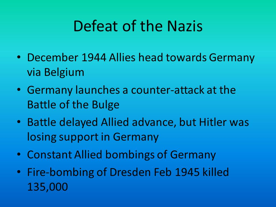 Defeat of the Nazis December 1944 Allies head towards Germany via Belgium. Germany launches a counter-attack at the Battle of the Bulge.