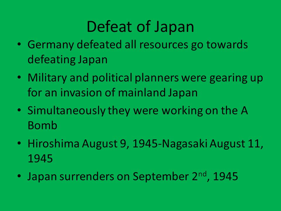 Defeat of Japan Germany defeated all resources go towards defeating Japan.