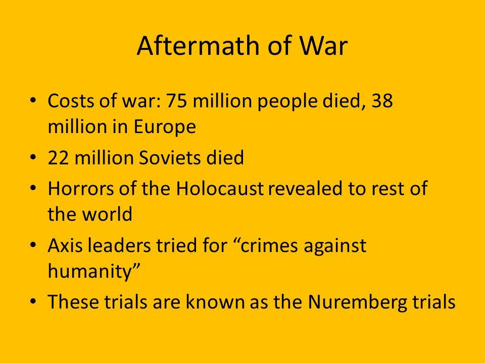 Aftermath of War Costs of war: 75 million people died, 38 million in Europe. 22 million Soviets died.