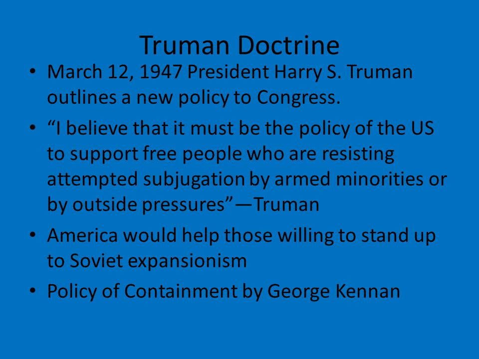 Truman Doctrine March 12, 1947 President Harry S. Truman outlines a new policy to Congress.