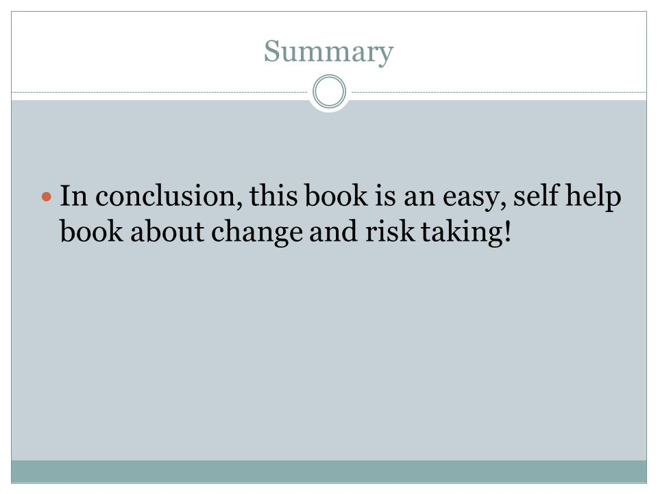 Summary In conclusion, this book is an easy, self help book about change and risk taking!