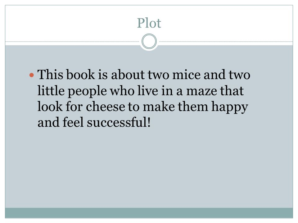 Plot This book is about two mice and two little people who live in a maze that look for cheese to make them happy and feel successful!