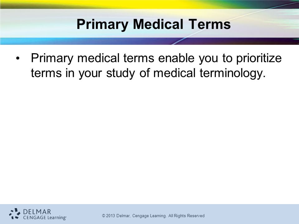 Primary Medical Terms Primary medical terms enable you to prioritize terms in your study of medical terminology.