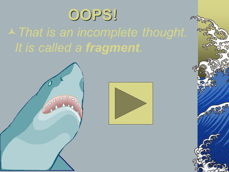 OOPS! That is an incomplete thought. It is called a fragment.