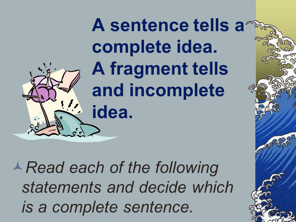 A sentence tells a complete idea. A fragment tells and incomplete idea.