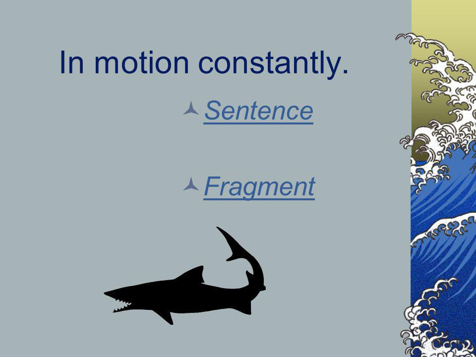 In motion constantly. Sentence Fragment