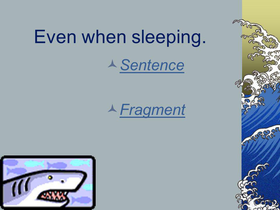 Even when sleeping. Sentence Fragment
