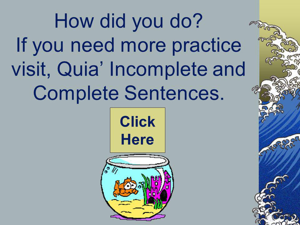 How did you do If you need more practice visit, Quia' Incomplete and Complete Sentences.