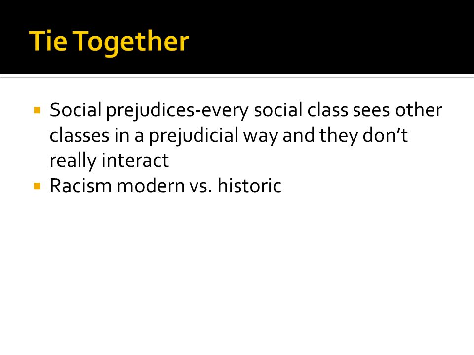 Tie Together Social prejudices-every social class sees other classes in a prejudicial way and they don't really interact.