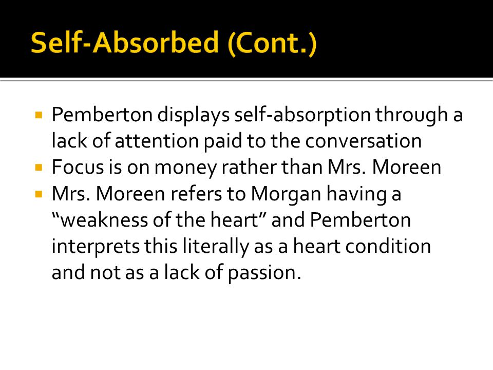 Self-Absorbed (Cont.) Pemberton displays self-absorption through a lack of attention paid to the conversation.